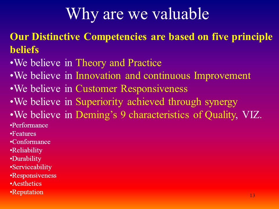 13 Why are we valuable Our Distinctive Competencies are based on five principle beliefs We believe in Theory and Practice We believe in Innovation and