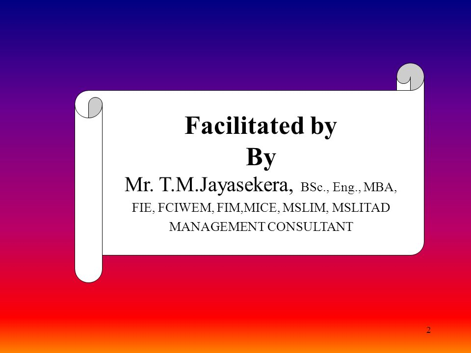 2 Facilitated by By Mr. T.M.Jayasekera, BSc., Eng., MBA, FIE, FCIWEM, FIM,MICE, MSLIM, MSLITAD MANAGEMENT CONSULTANT