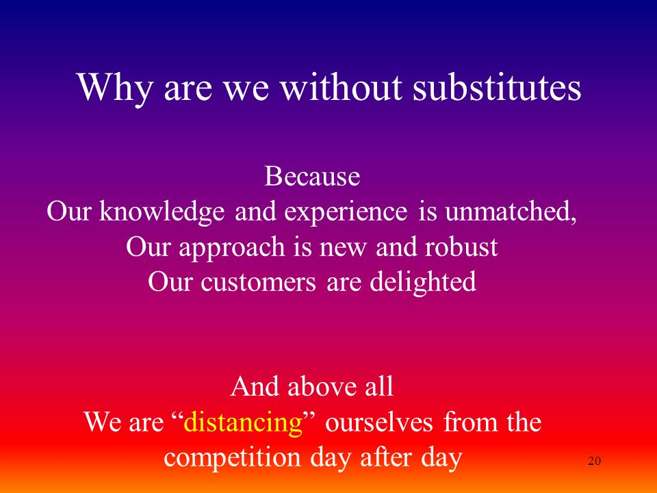 20 Why are we without substitutes Because Our knowledge and experience is unmatched, Our approach is new and robust Our customers are delighted And ab