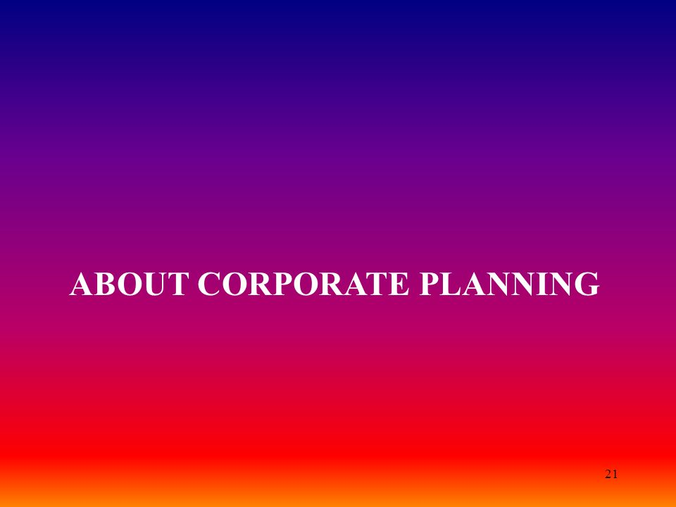 21 ABOUT CORPORATE PLANNING