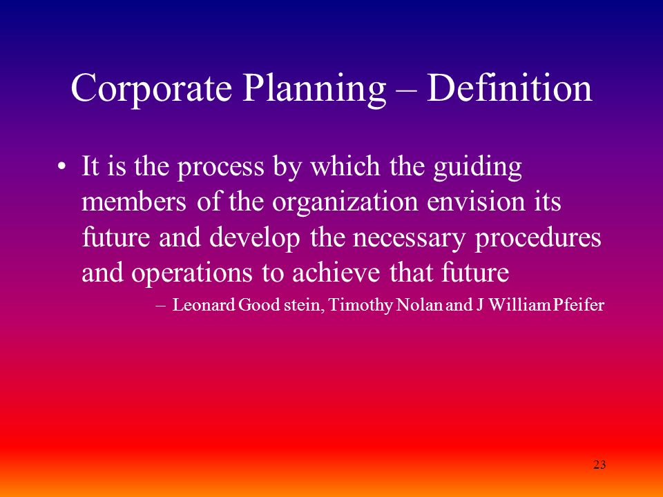 23 Corporate Planning – Definition It is the process by which the guiding members of the organization envision its future and develop the necessary pr