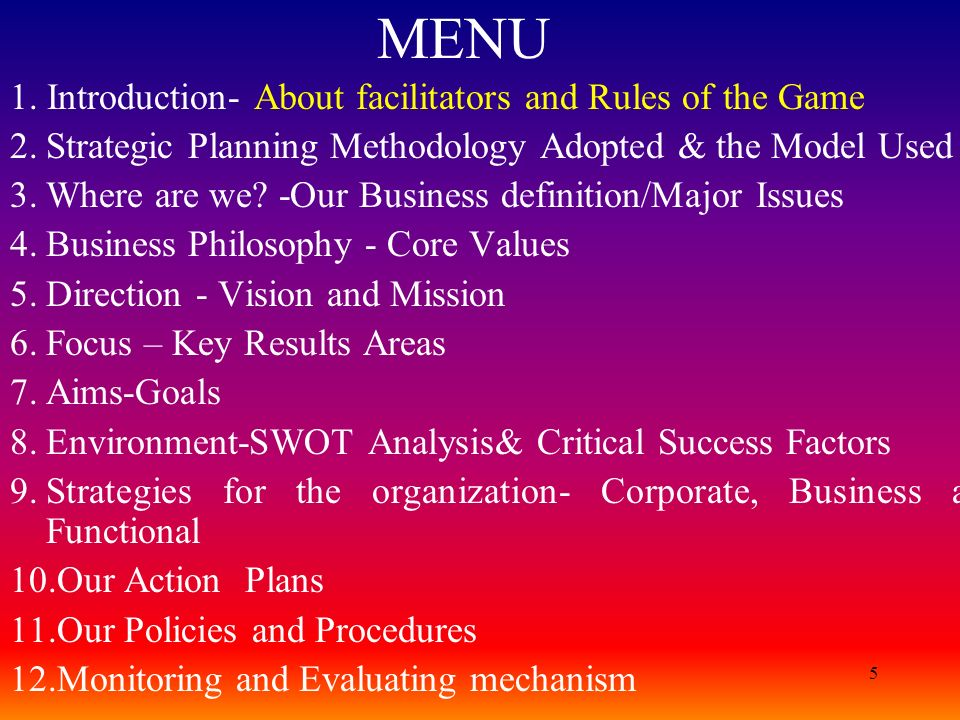 5 MENU 1. Introduction- About facilitators and Rules of the Game 2.Strategic Planning Methodology Adopted & the Model Used 3.Where are we? -Our Busine