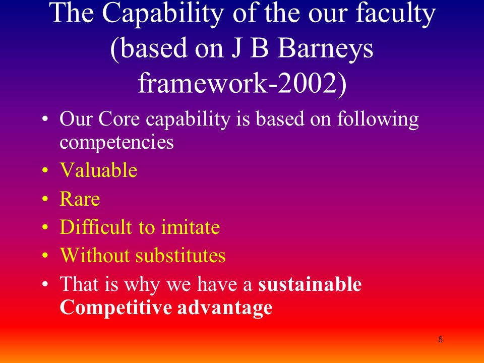 8 The Capability of the our faculty (based on J B Barneys framework-2002) Our Core capability is based on following competencies Valuable Rare Difficu