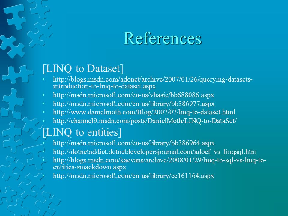 References [LINQ to Dataset] http://blogs.msdn.com/adonet/archive/2007/01/26/querying-datasets- introduction-to-linq-to-dataset.aspx http://msdn.micro