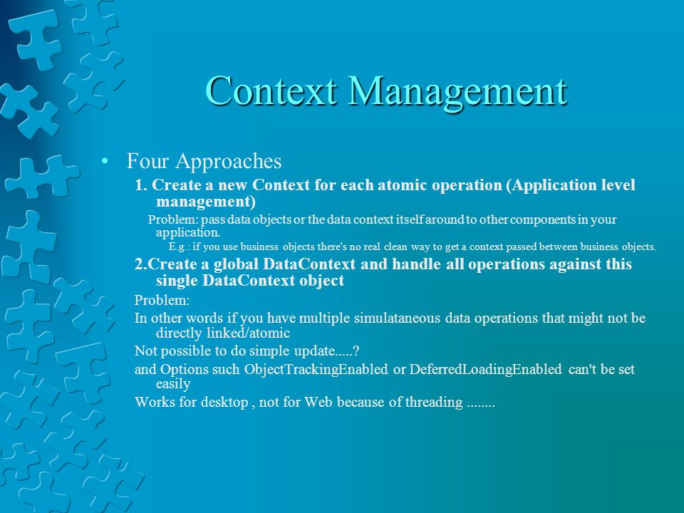 Context Management Four Approaches 1. Create a new Context for each atomic operation (Application level management) Problem: pass data objects or the