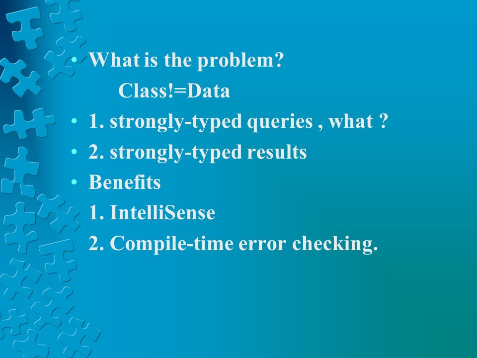 What is the problem? Class!=Data 1. strongly-typed queries, what ? 2. strongly-typed results Benefits 1. IntelliSense 2. Compile-time error checking.