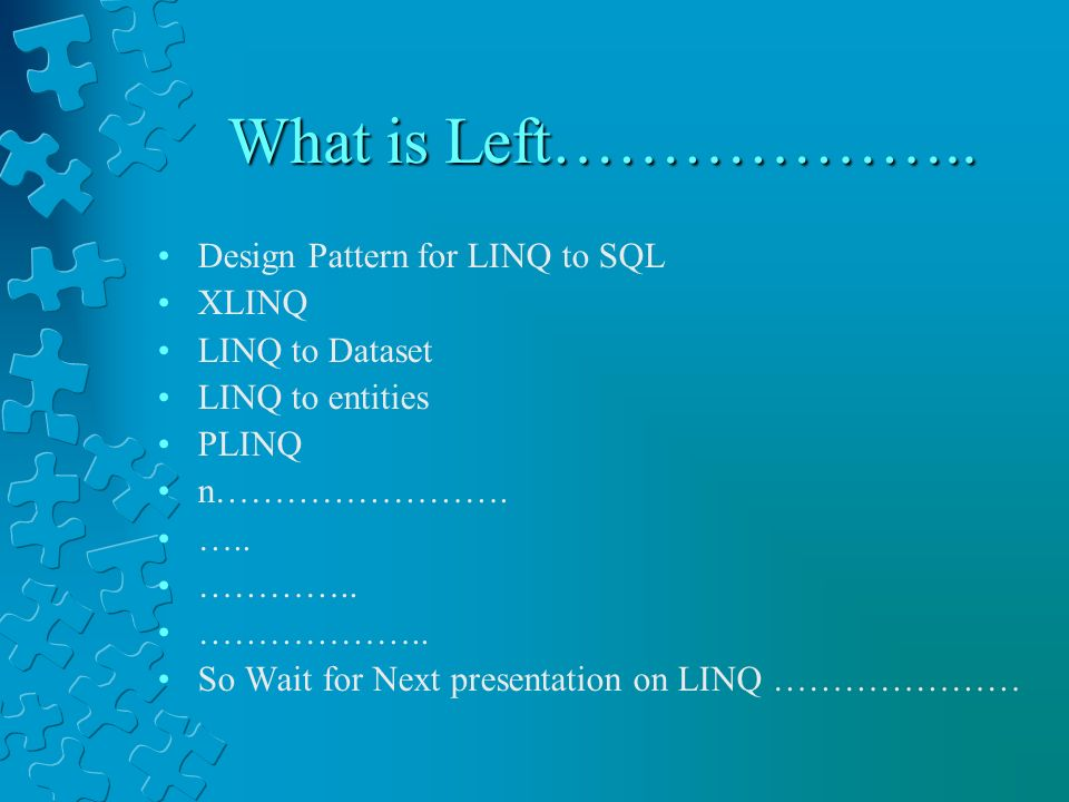 What is Left……………….. Design Pattern for LINQ to SQL XLINQ LINQ to Dataset LINQ to entities PLINQ n……………………. ….. ………….. ……………….. So Wait for Next prese