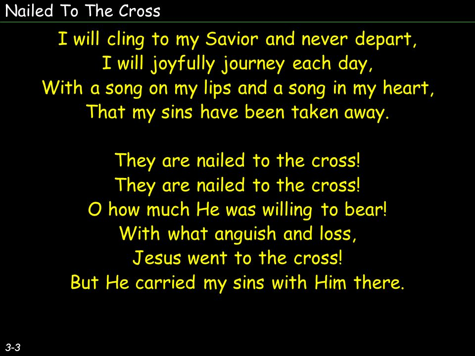Nailed To The Cross 3-3 I will cling to my Savior and never depart, I will joyfully journey each day, With a song on my lips and a song in my heart, T