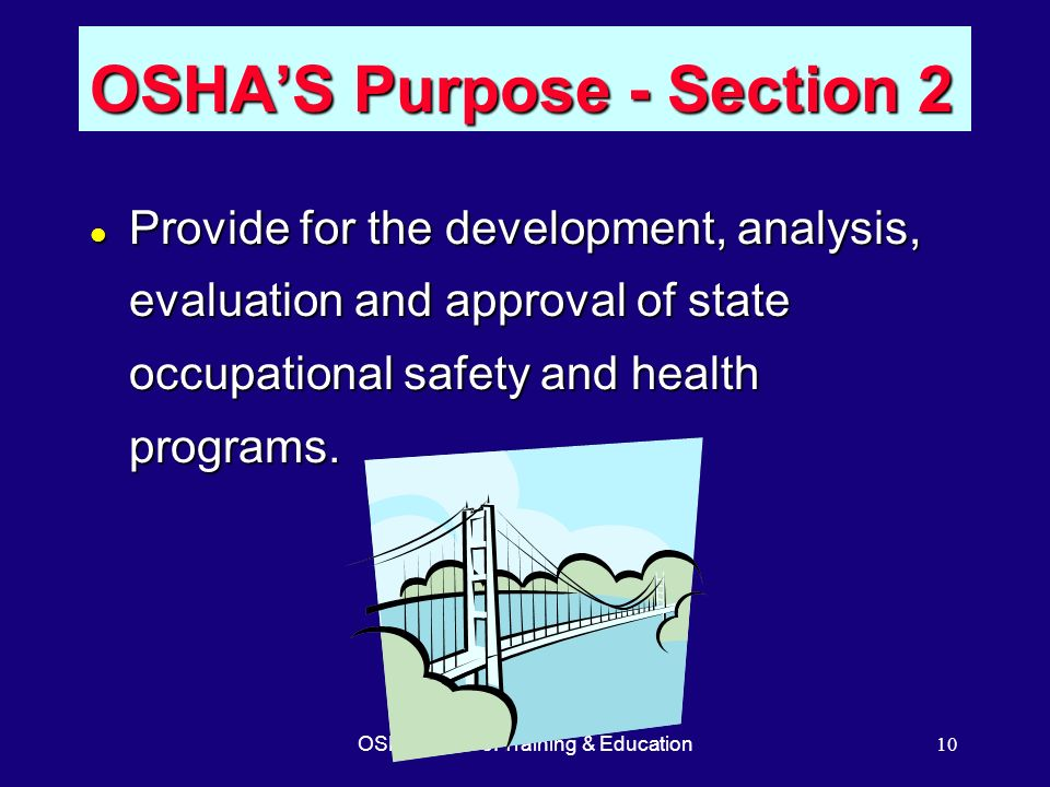 OSHA Office of Training & Education10 OSHAS Purpose - Section 2 l Provide for the development, analysis, evaluation and approval of state occupational