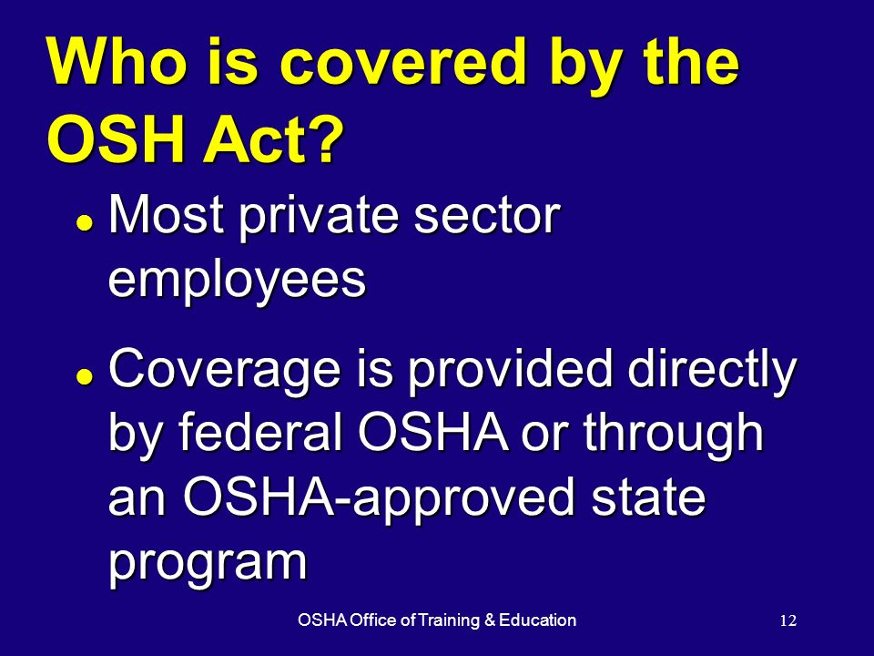 OSHA Office of Training & Education12 Who is covered by the OSH Act? l Most private sector employees l Coverage is provided directly by federal OSHA o