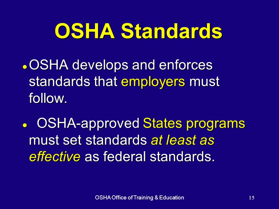 OSHA Office of Training & Education15 OSHA Standards l OSHA develops and enforces standards that employers must follow. l OSHA-approved States program