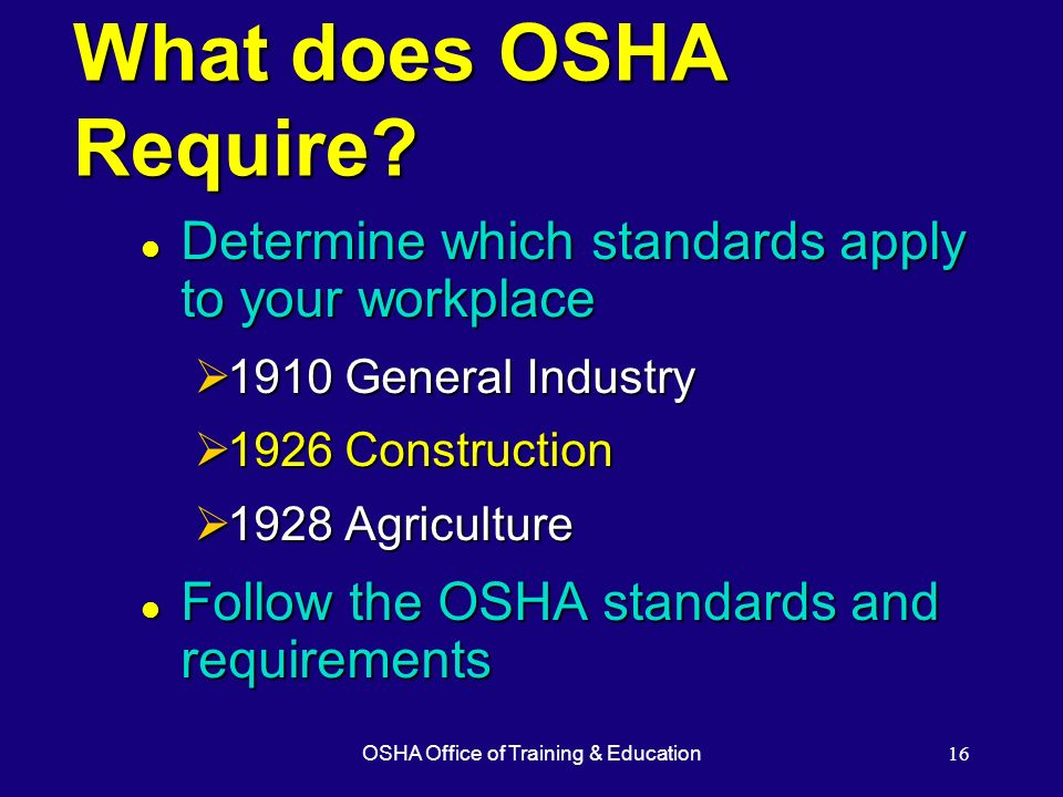 OSHA Office of Training & Education16 What does OSHA Require? l Determine which standards apply to your workplace 1910 General Industry 1910 General I