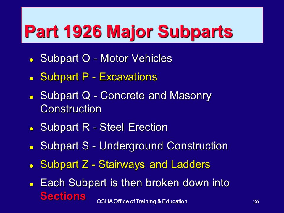 OSHA Office of Training & Education26 Part 1926 Major Subparts l Subpart O - Motor Vehicles l Subpart P - Excavations l Subpart Q - Concrete and Mason