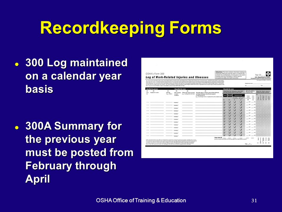 OSHA Office of Training & Education31 Recordkeeping Forms l 300 Log maintained on a calendar year basis l 300A Summary for the previous year must be p