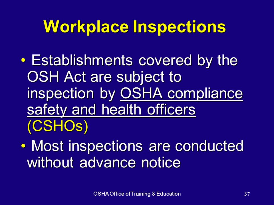 OSHA Office of Training & Education37 Workplace Inspections Establishments covered by the OSH Act are subject to inspection by OSHA compliance safety