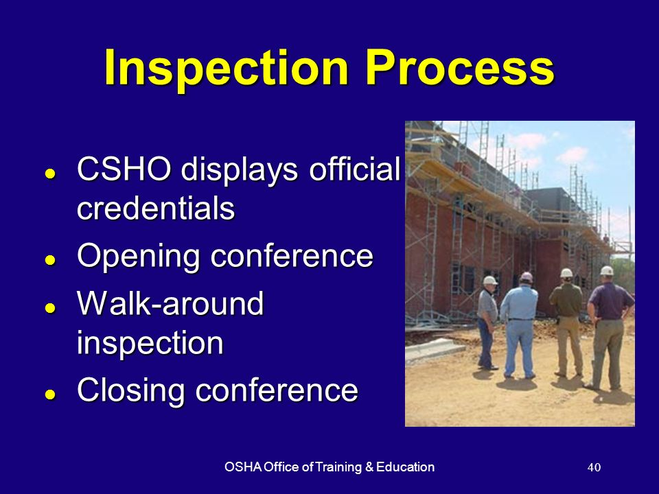 OSHA Office of Training & Education40 Inspection Process l CSHO displays official credentials l Opening conference l Walk-around inspection l Closing