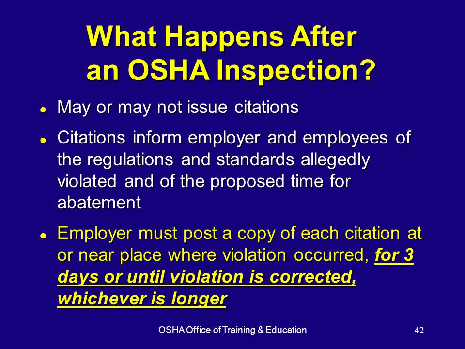 OSHA Office of Training & Education42 What Happens After an OSHA Inspection? l May or may not issue citations l Citations inform employer and employee