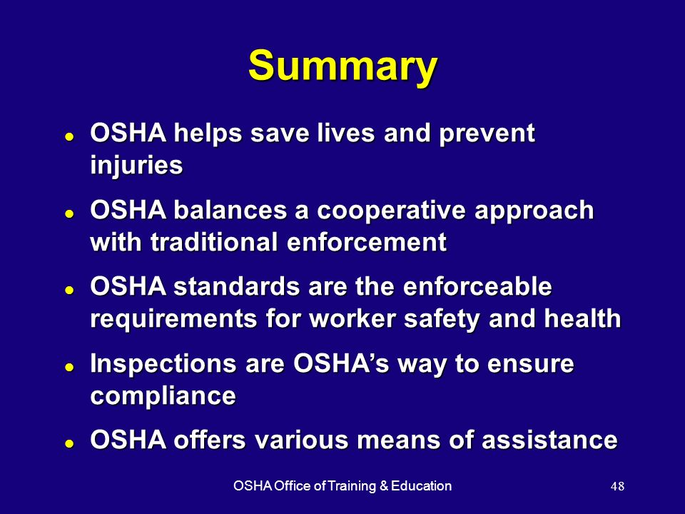OSHA Office of Training & Education48 Summary l OSHA helps save lives and prevent injuries l OSHA balances a cooperative approach with traditional enf