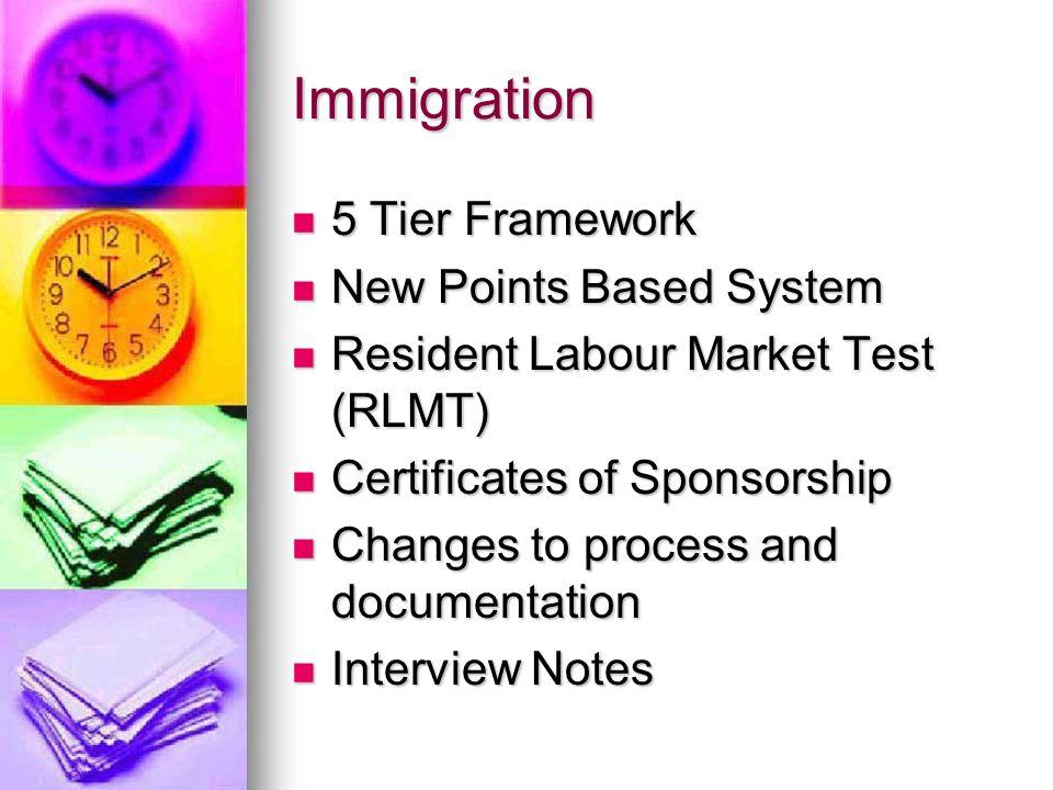 Immigration 5 Tier Framework 5 Tier Framework New Points Based System New Points Based System Resident Labour Market Test (RLMT) Resident Labour Marke