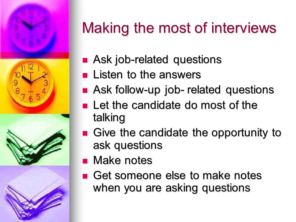 Making the most of interviews Ask job-related questions Ask job-related questions Listen to the answers Listen to the answers Ask follow-up job- relat