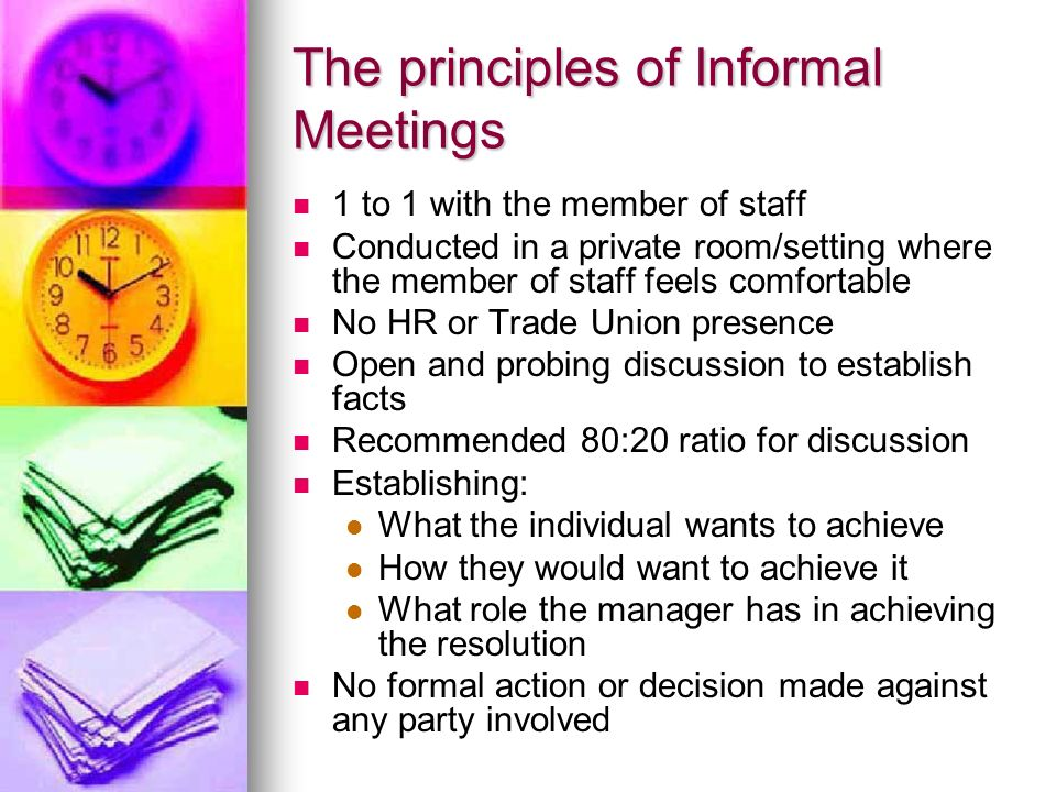The principles of Informal Meetings 1 to 1 with the member of staff Conducted in a private room/setting where the member of staff feels comfortable No