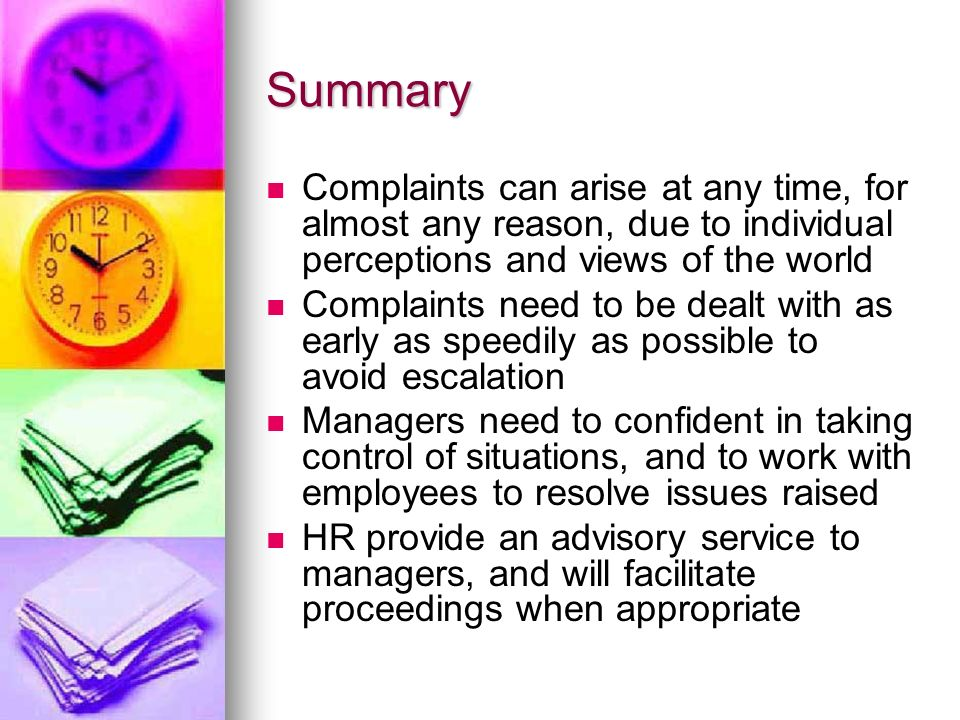 Summary Complaints can arise at any time, for almost any reason, due to individual perceptions and views of the world Complaints need to be dealt with