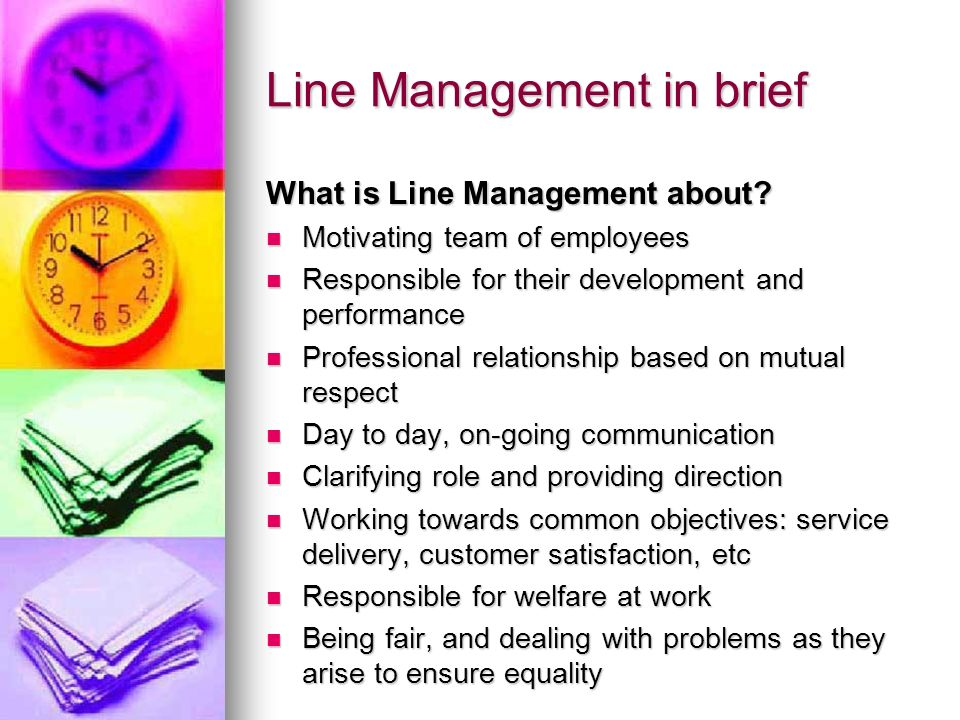 Line Management in brief What is Line Management about? Motivating team of employees Motivating team of employees Responsible for their development an