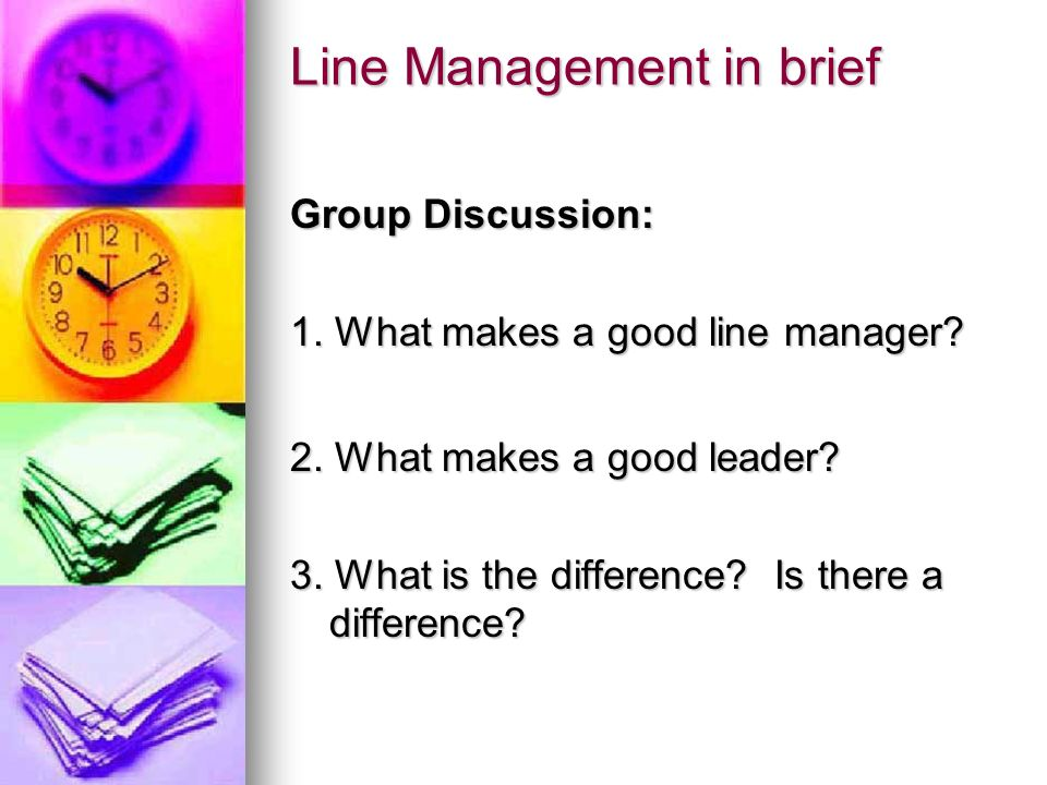 Line Management in brief Group Discussion: 1. What makes a good line manager? 2. What makes a good leader? 3. What is the difference? Is there a diffe