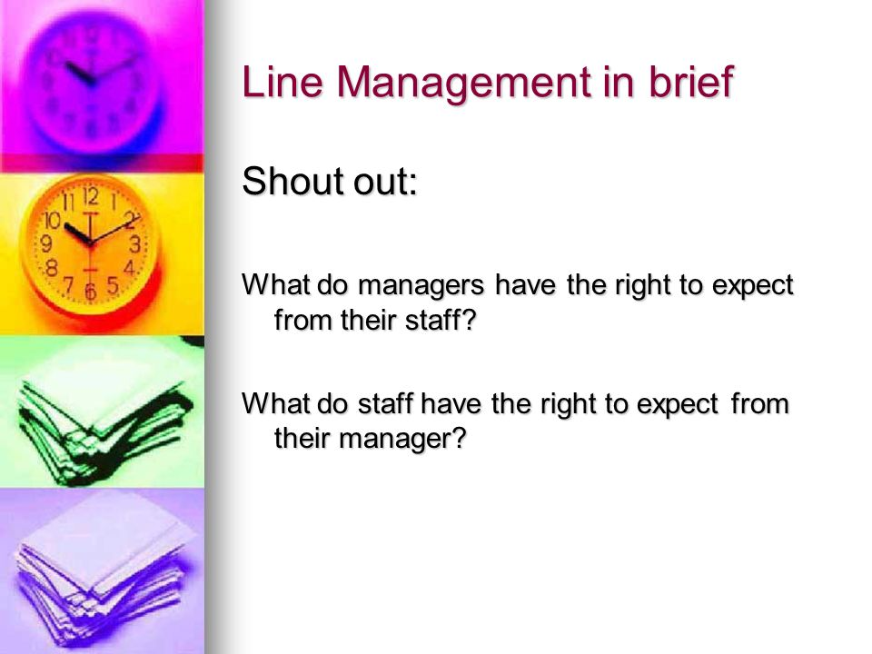 Line Management in brief Shout out: What do managers have the right to expect from their staff? What do staff have the right to expect from their mana