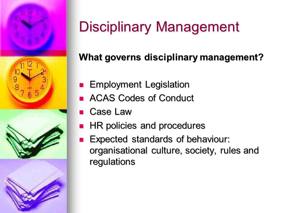 Disciplinary Management What governs disciplinary management? Employment Legislation Employment Legislation ACAS Codes of Conduct ACAS Codes of Conduc