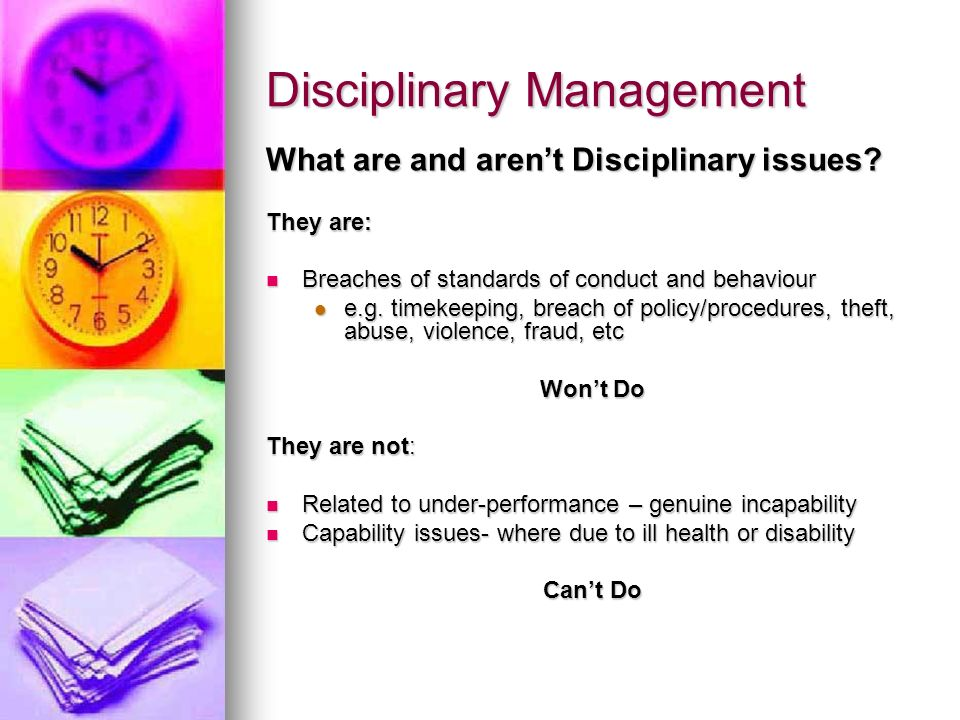 Disciplinary Management What are and arent Disciplinary issues? They are: Breaches of standards of conduct and behaviour Breaches of standards of cond