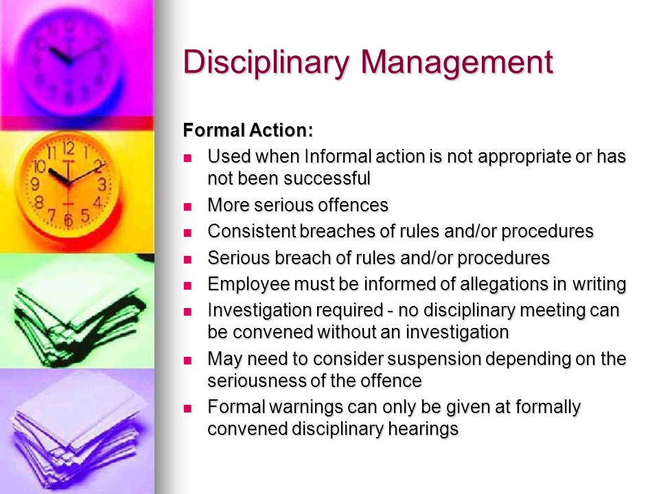 Disciplinary Management Formal Action: Used when Informal action is not appropriate or has not been successful Used when Informal action is not approp