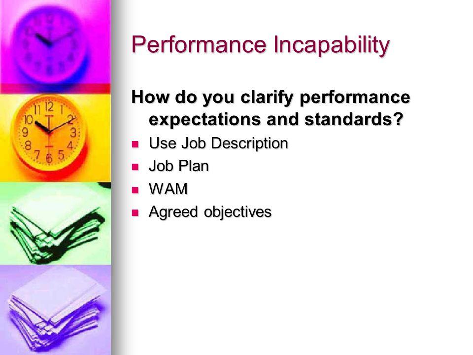Performance Incapability How do you clarify performance expectations and standards? Use Job Description Use Job Description Job Plan Job Plan WAM WAM
