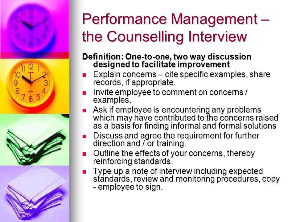 Performance Management – the Counselling Interview Definition: One-to-one, two way discussion designed to facilitate improvement Explain concerns – ci