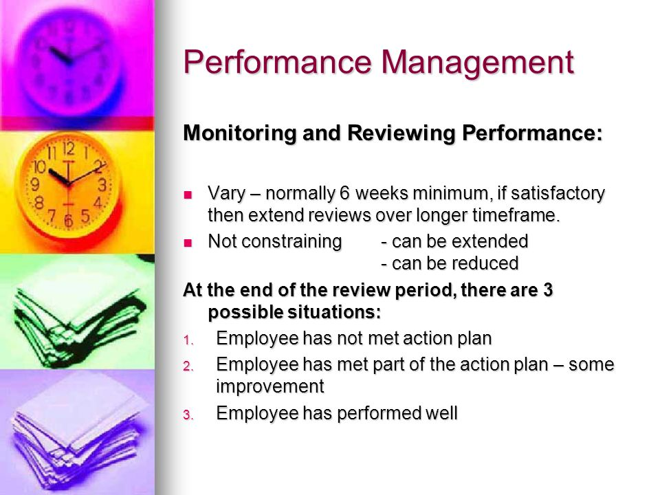 Performance Management Monitoring and Reviewing Performance: Vary – normally 6 weeks minimum, if satisfactory then extend reviews over longer timefram