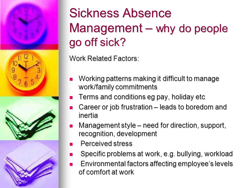 Sickness Absence Management – why do people go off sick? Work Related Factors: Working patterns making it difficult to manage work/family commitments