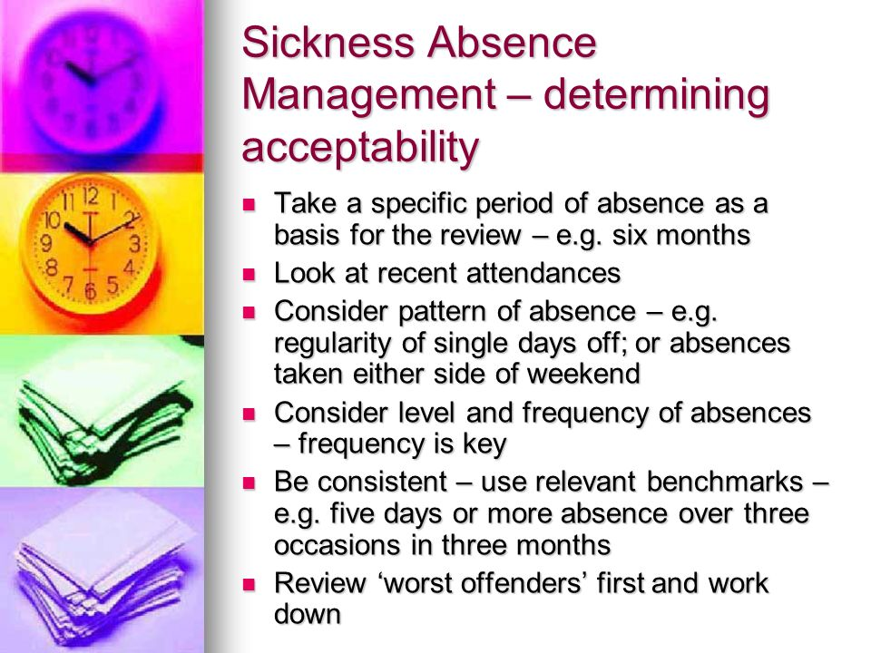 Sickness Absence Management – determining acceptability Take a specific period of absence as a basis for the review – e.g. six months Take a specific