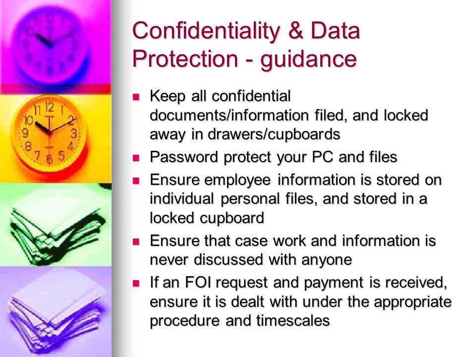 Confidentiality & Data Protection - guidance Keep all confidential documents/information filed, and locked away in drawers/cupboards Keep all confiden