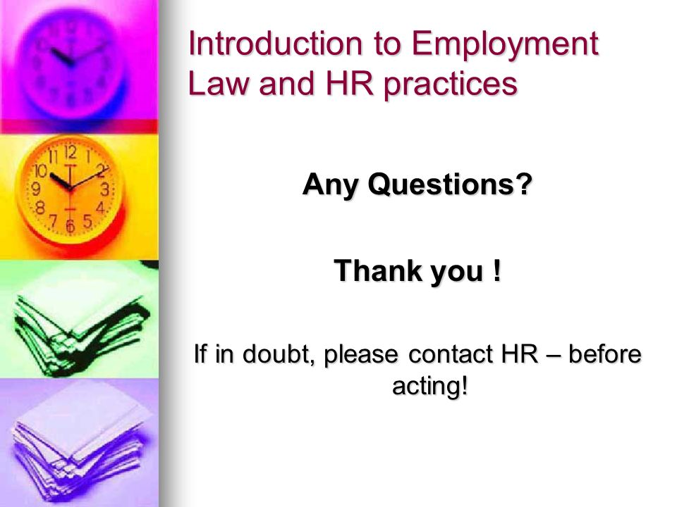 Introduction to Employment Law and HR practices Any Questions? Thank you ! If in doubt, please contact HR – before acting!