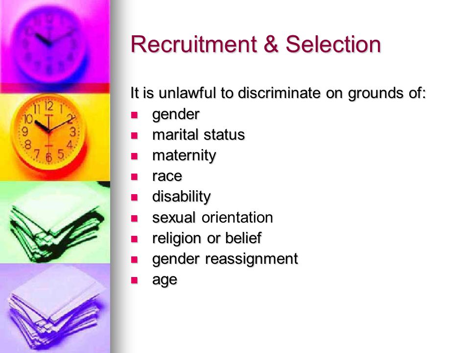 Recruitment & Selection It is unlawful to discriminate on grounds of: gender gender marital status marital status maternity maternity race race disabi