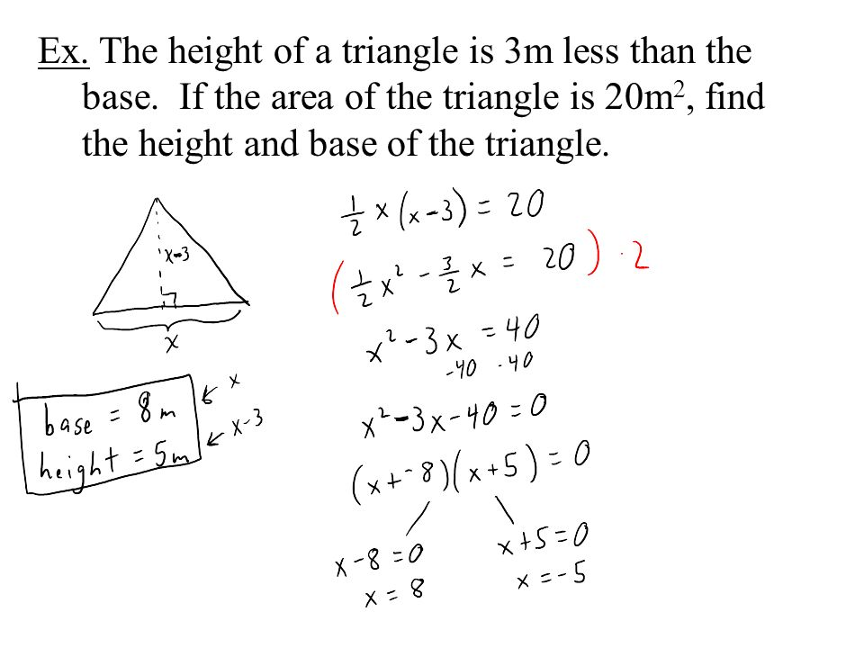 Ex. The height of a triangle is 3m less than the base. If the area of the triangle is 20m 2, find the height and base of the triangle.
