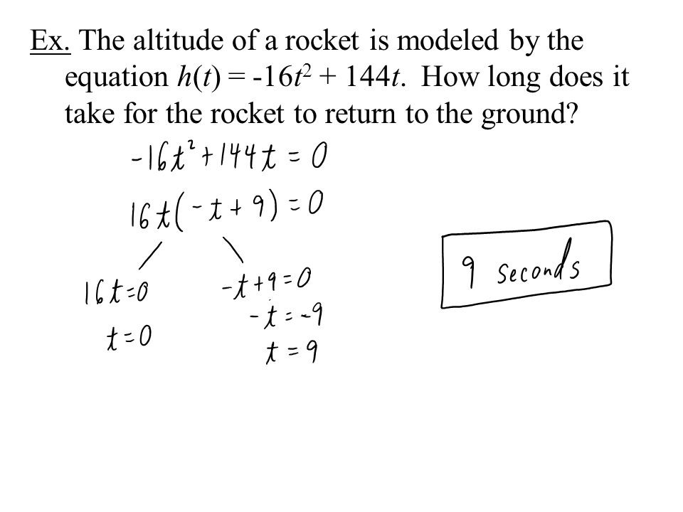 Ex. The altitude of a rocket is modeled by the equation h(t) = -16t 2 + 144t. How long does it take for the rocket to return to the ground?