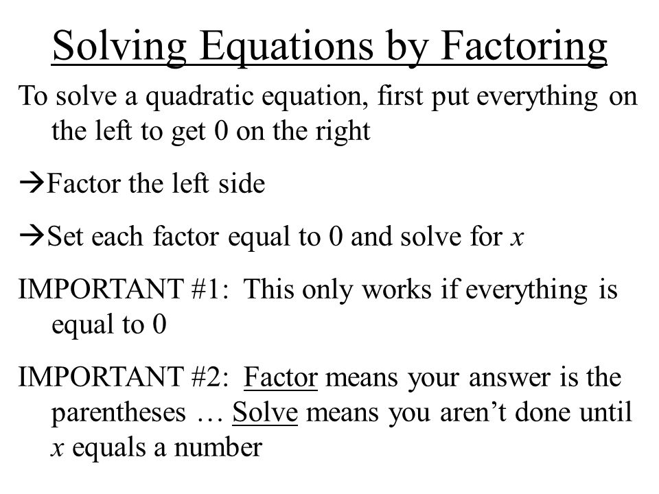 Solving Equations by Factoring To solve a quadratic equation, first put everything on the left to get 0 on the right Factor the left side Set each fac