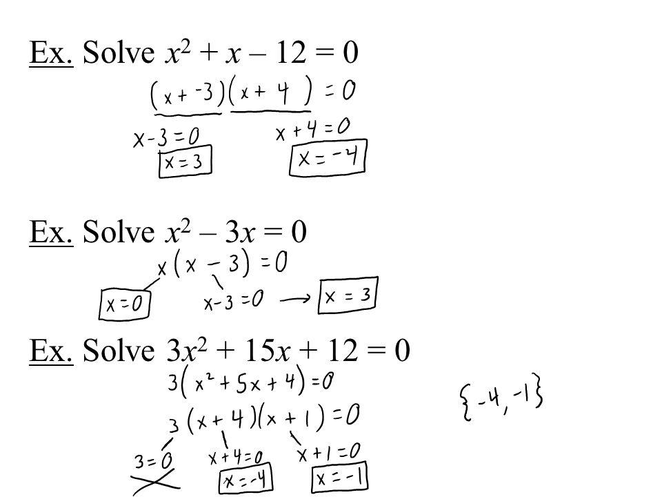 Ex. Solve x 2 + x – 12 = 0 Ex. Solve x 2 – 3x = 0 Ex. Solve 3x 2 + 15x + 12 = 0