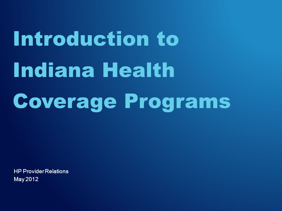 HP Provider Relations May 2012 Introduction to Indiana Health Coverage Programs