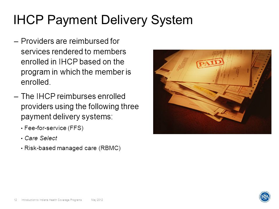 12 Introduction to Indiana Health Coverage Programs May 2012 IHCP Payment Delivery System –Providers are reimbursed for services rendered to members e