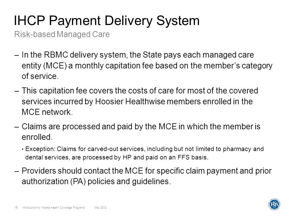 Introduction to Indiana Health Coverage Programs May 2012 15 Risk-based Managed Care –In the RBMC delivery system, the State pays each managed care en