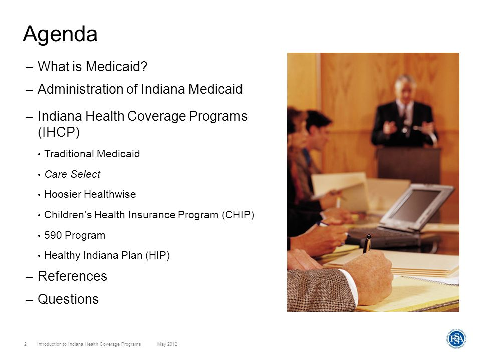 Introduction to Indiana Health Coverage Programs May 2012 2 Agenda –What is Medicaid? –Administration of Indiana Medicaid –Indiana Health Coverage Pro