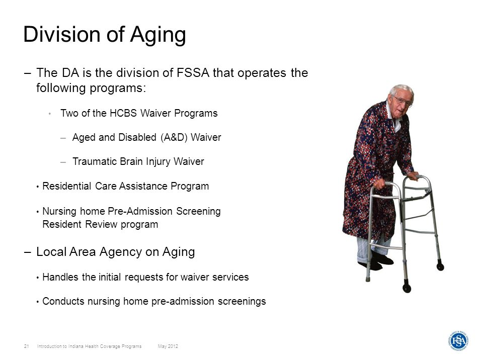 21 Introduction to Indiana Health Coverage Programs May 2012 Division of Aging –The DA is the division of FSSA that operates the following programs: T