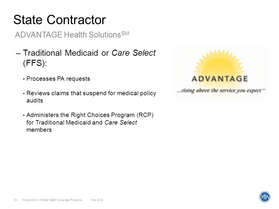 Introduction to Indiana Health Coverage Programs May 2012 24 State Contractor –Traditional Medicaid or Care Select (FFS): Processes PA requests Review